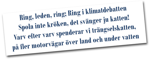 Ring, leden, ring; Ring i klimatdebatten Spola inte kröken, det svänger ju katten! Varv efter varv spenderar vi trängselskatten, på fler motorvägar över land och under vatten