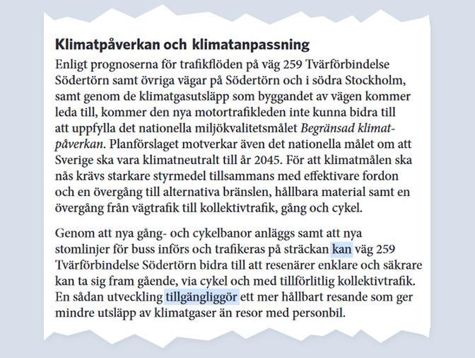 Klimatpåverkan och klimatanpassningEnligt prognoserna för trafikflödena på väg 259 Tvärförbindelse Södertörn samt övriga vägar på Södertörn och i södra Stockholm, samt genom de klimatgasutsläpp som byggandet av vägen kommer leda till, kommer den nya motortrafikleden inte kunna bidra till att uppfylla det nationella miljökvalitetsmålet Begränsad klimatpåverkan. Planförslaget motverkar även det nationella målet om att Sverige ska vara klimatneutralt till år 2045. För att klimatmålen ska nås krävs starkare styrmedel tillsammans med effektivare fordon och en övergång till alternativa bränslen, hållbara material samt en övergång från vägtrafik till kollektivtrafik, gång och cykel.Genom att nya gång- och cykelbanor anläggs samt att nya stomlinjer för buss införs och trafikeras på sträckan kan väg 259 Tvärförbindelse Södertörn bidra till att resenärer enklare och säkrare kan ta sig fram gående, via cykel och med tillförlitlig kollektivtrafik. En sådan utveckling tillgängliggör ett mer hållbart resande som ger mindre utsläpp av klimatgaser än resor med personbil.